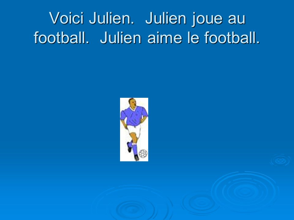 Voici Julien. Julien joue au football. Julien aime le football.