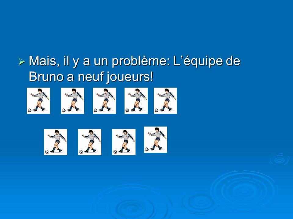 Mais, il y a un problème: Léquipe de Bruno a neuf joueurs! Mais, il y a un problème: Léquipe de Bruno a neuf joueurs!