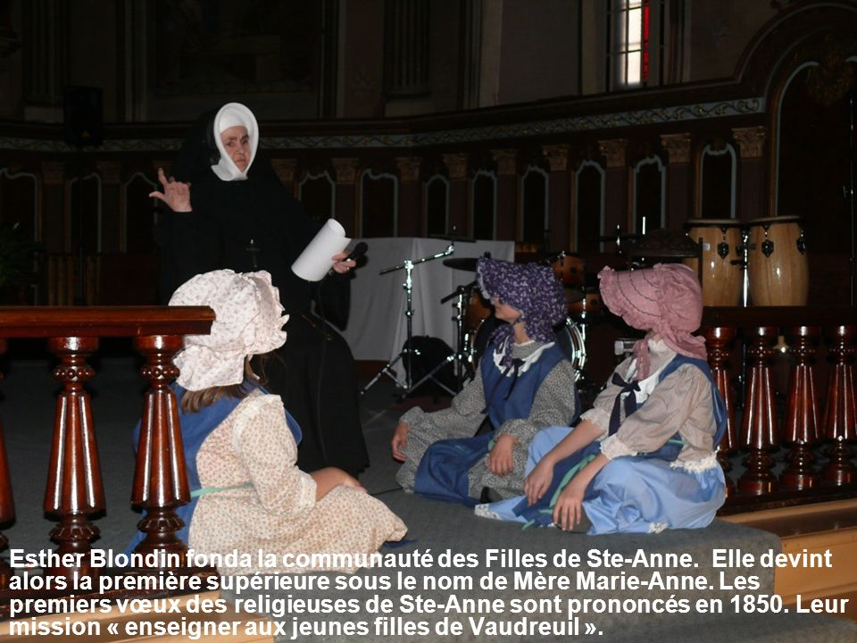Esther Blondin fonda la communauté des Filles de Ste-Anne. Elle devint alors la première supérieure sous le nom de Mère Marie-Anne. Les premiers vœux