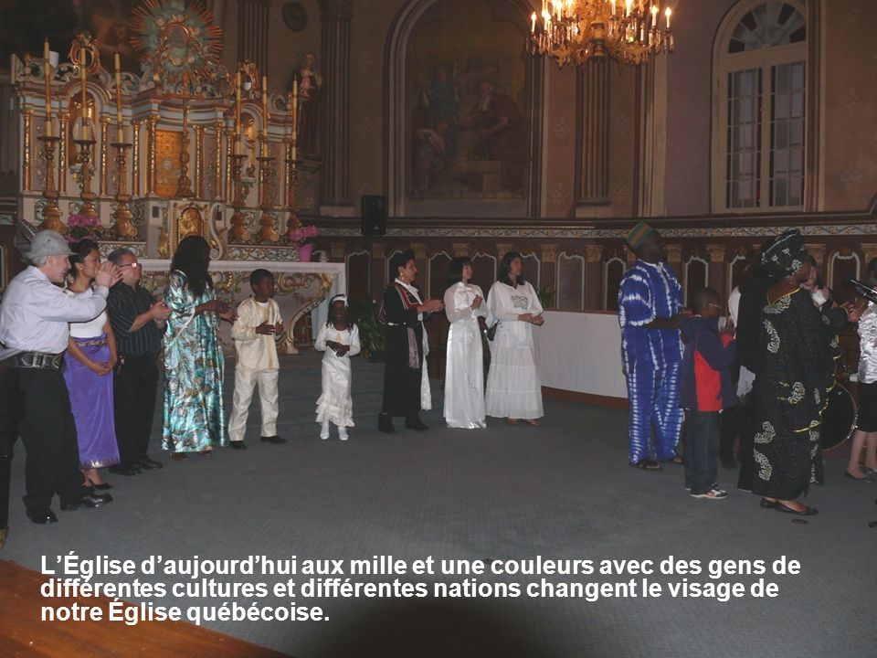 LÉglise daujourdhui aux mille et une couleurs avec des gens de différentes cultures et différentes nations changent le visage de notre Église québécoise.