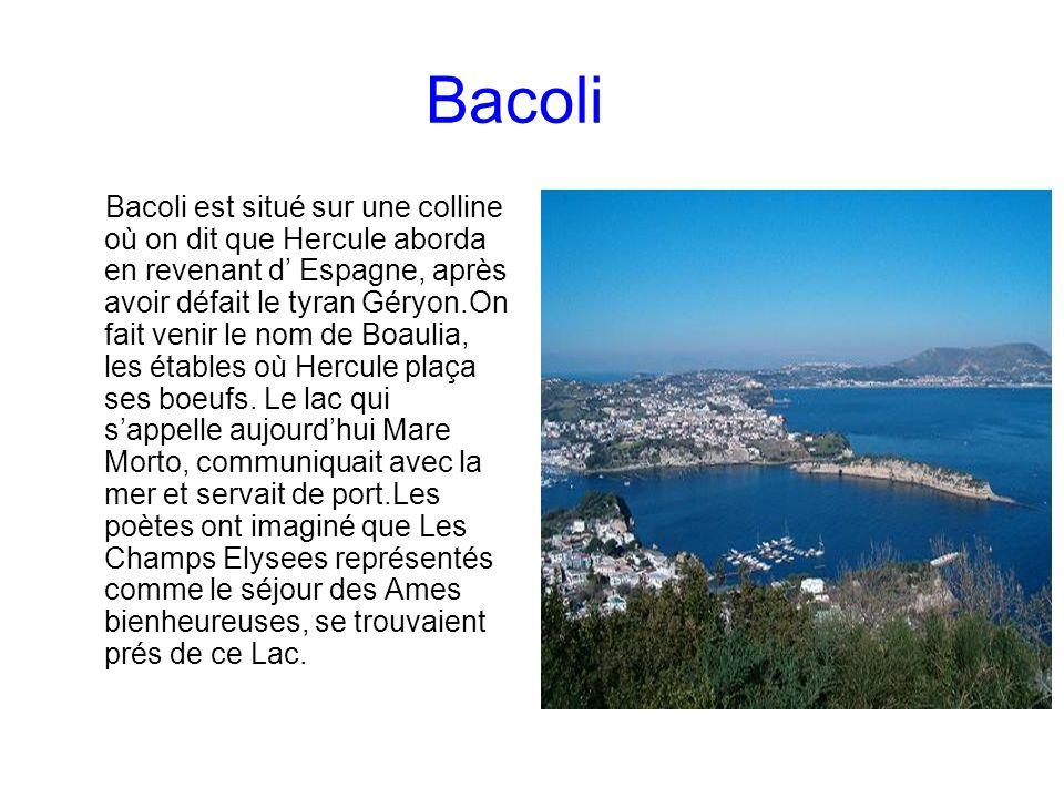 Bacoli Bacoli est situé sur une colline où on dit que Hercule aborda en revenant d Espagne, après avoir défait le tyran Géryon.On fait venir le nom de