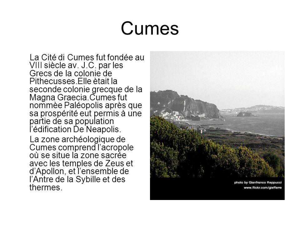 Cumes La Cité di Cumes fut fondée au VIII siècle av. J.C. par les Grecs de la colonie de Pithecusses.Elle ètait la seconde colonie grecque de la Magna