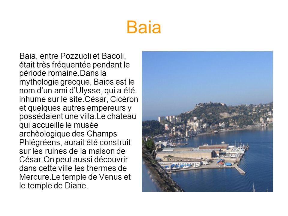 Baia Baia, entre Pozzuoli et Bacoli, était très fréquentée pendant le période romaine.Dans la mythologie grecque, Baios est le nom dun ami dUlysse, qu