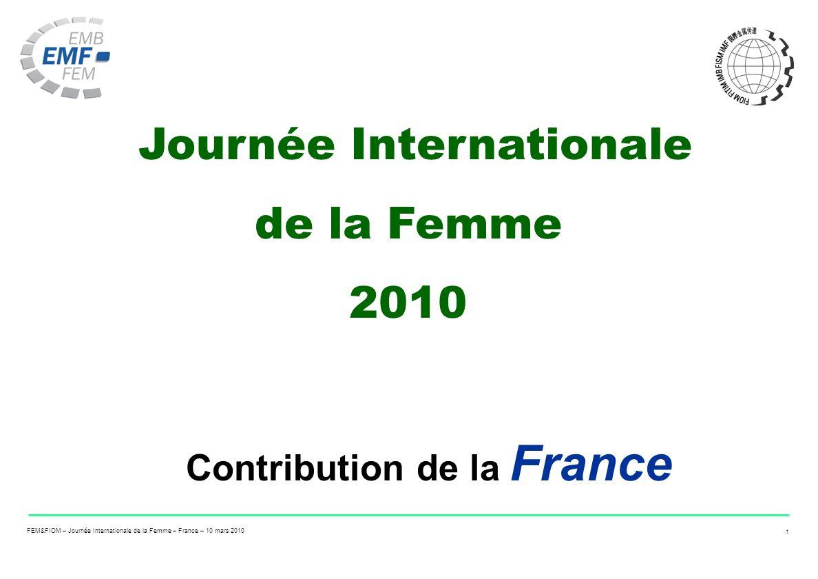 FEM&FIOM – Journée Internationale de la Femme – France – 10 mars 2010 1 Journée Internationale de la Femme 2010 Contribution de la France