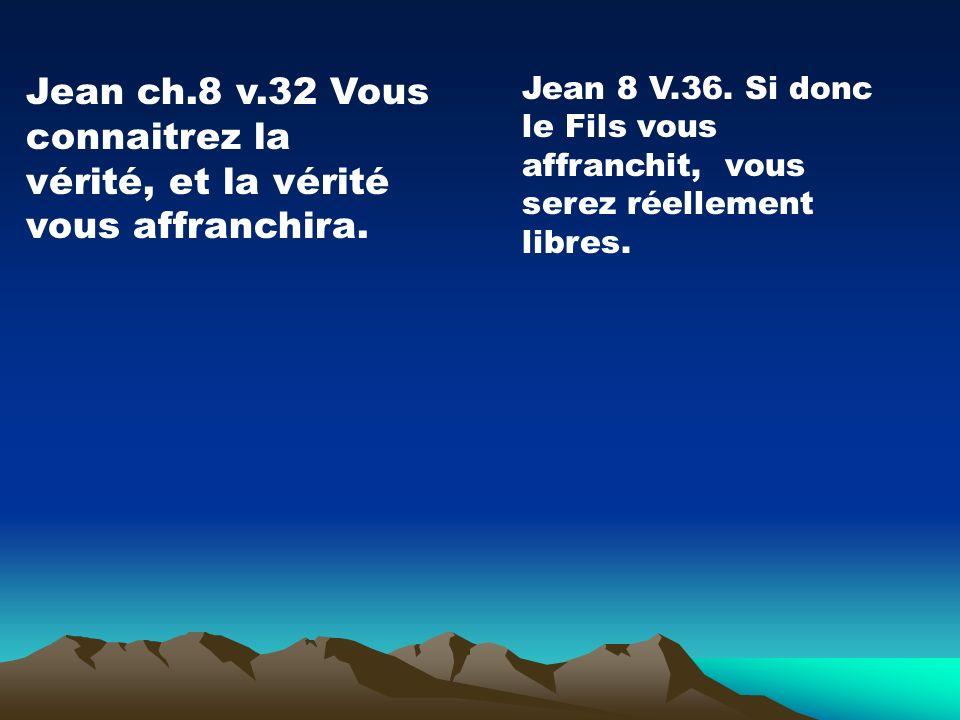 Jean 8 V.36. Si donc le Fils vous affranchit, vous serez réellement libres. Jean ch.8 v.32 Vous connaitrez la vérité, et la vérité vous affranchira.
