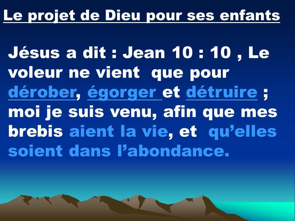 Le projet de Dieu pour ses enfants Jésus a dit : Jean 10 : 10, Le voleur ne vient que pour dérober, égorger et détruire ; moi je suis venu, afin que m