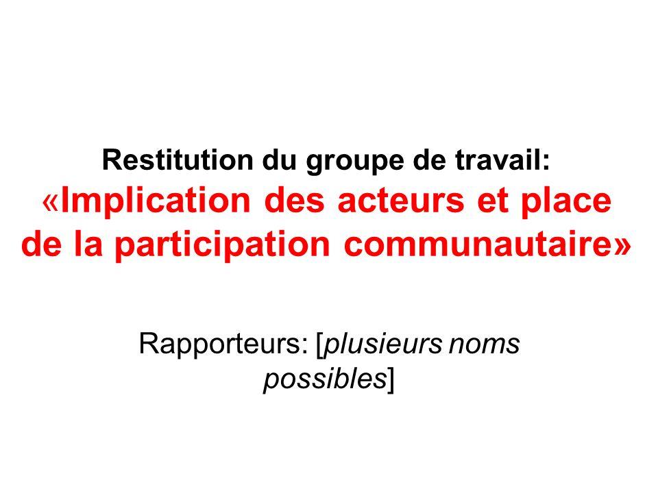 Restitution du groupe de travail: «Implication des acteurs et place de la participation communautaire» Rapporteurs: [plusieurs noms possibles]
