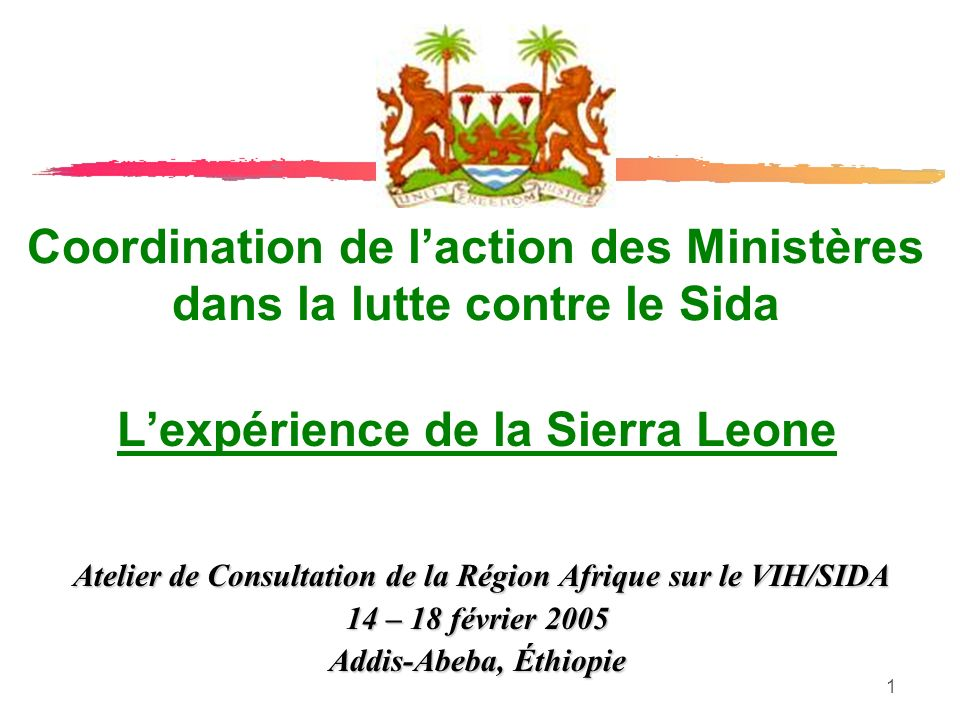 1 Coordination de laction des Ministères dans la lutte contre le Sida Lexpérience de la Sierra Leone Atelier de Consultation de la Région Afrique sur le VIH/SIDA Atelier de Consultation de la Région Afrique sur le VIH/SIDA 14 – 18 février 2005 Addis-Abeba, Éthiopie