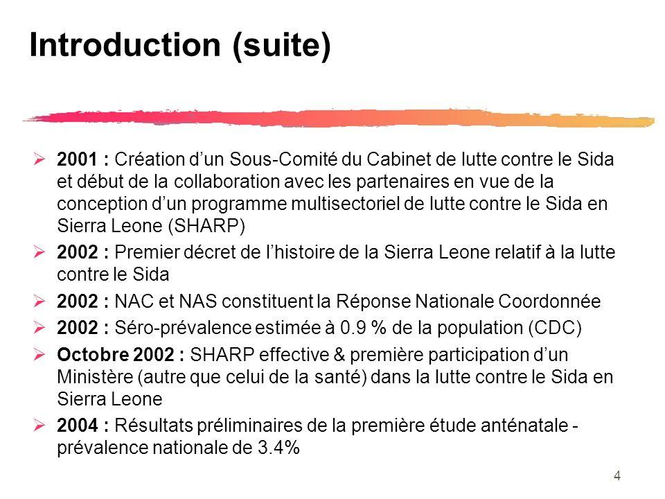 4 Introduction (suite) 2001 : Création dun Sous-Comité du Cabinet de lutte contre le Sida et début de la collaboration avec les partenaires en vue de la conception dun programme multisectoriel de lutte contre le Sida en Sierra Leone (SHARP) 2002 : Premier décret de lhistoire de la Sierra Leone relatif à la lutte contre le Sida 2002 : NAC et NAS constituent la Réponse Nationale Coordonnée 2002 : Séro-prévalence estimée à 0.9 % de la population (CDC) Octobre 2002 : SHARP effective & première participation dun Ministère (autre que celui de la santé) dans la lutte contre le Sida en Sierra Leone 2004 : Résultats préliminaires de la première étude anténatale - prévalence nationale de 3.4%