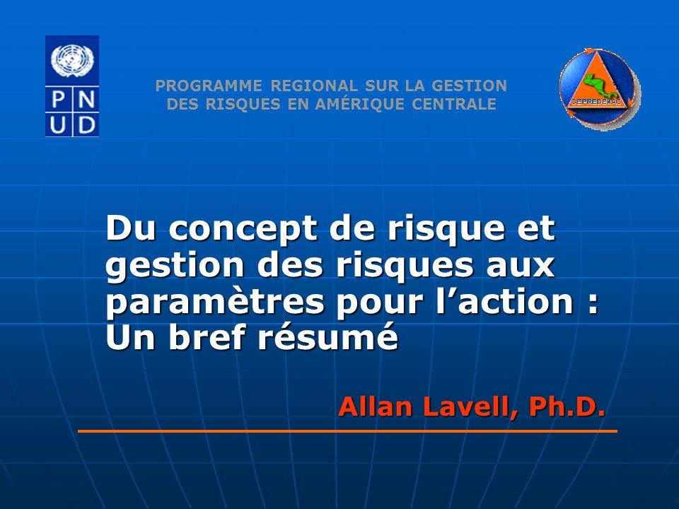 Du concept de risque et gestion des risques aux paramètres pour laction : Un bref résumé Allan Lavell, Ph.D. PROGRAMME REGIONAL SUR LA GESTION DES RIS
