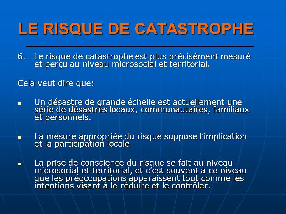 6. Le risque de catastrophe est plus précisément mesuré et perçu au niveau microsocial et territorial. Cela veut dire que: Un désastre de grande échel