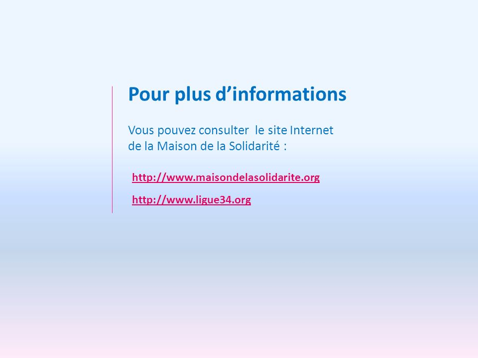 Vous pouvez consulter le site Internet de la Maison de la Solidarité : Pour plus dinformations http://www.maisondelasolidarite.org http://www.ligue34.
