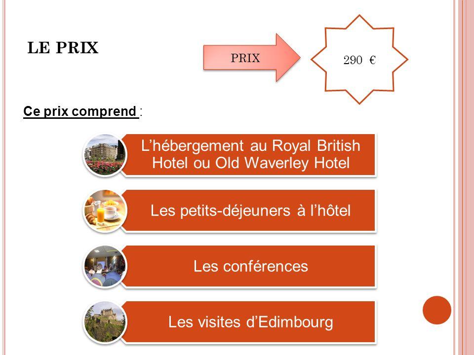 LE PRIX Ce prix comprend : Lhébergement au Royal British Hotel ou Old Waverley Hotel Les petits-déjeuners à lhôtel Les conférences Les visites dEdimbourg PRIX 290