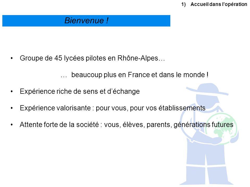 1)Accueil dans lopération Bienvenue ! Groupe de 45 lycées pilotes en Rhône-Alpes… … beaucoup plus en France et dans le monde ! Expérience riche de sen