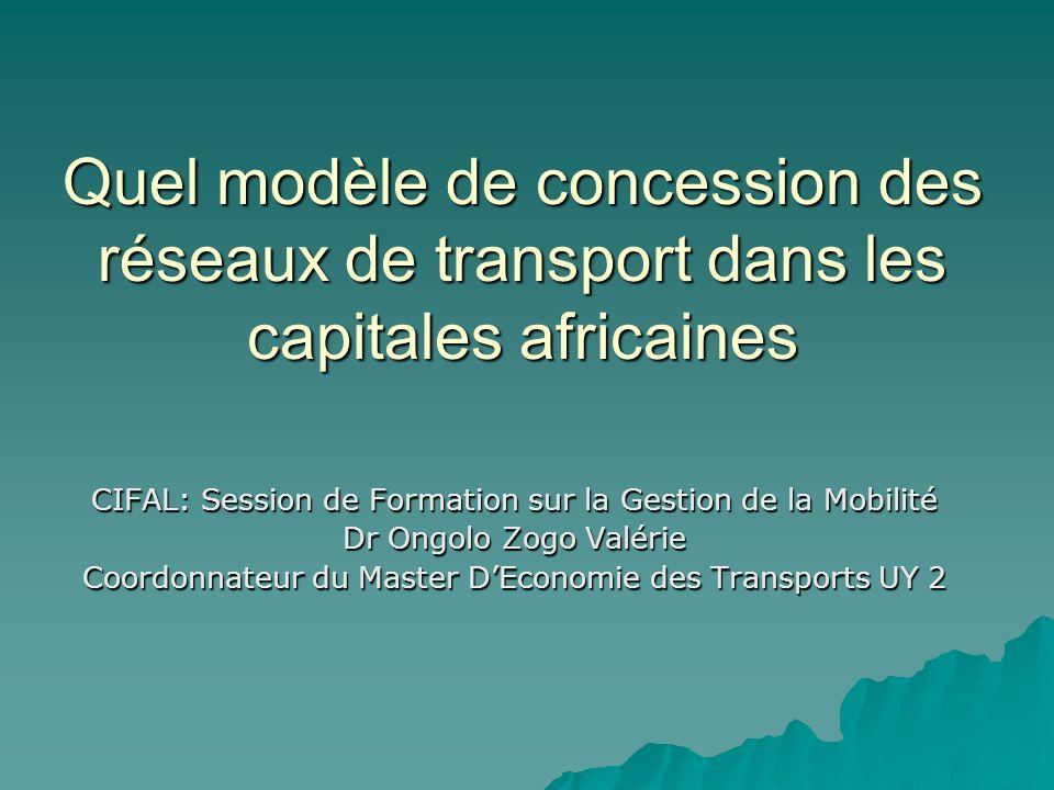 Quel modèle de concession des réseaux de transport dans les capitales africaines CIFAL: Session de Formation sur la Gestion de la Mobilité Dr Ongolo Z