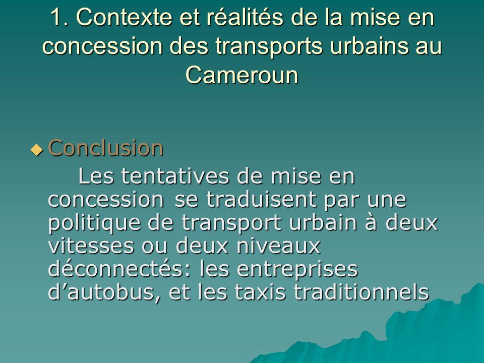 1. Contexte et réalités de la mise en concession des transports urbains au Cameroun Conclusion Conclusion Les tentatives de mise en concession se trad
