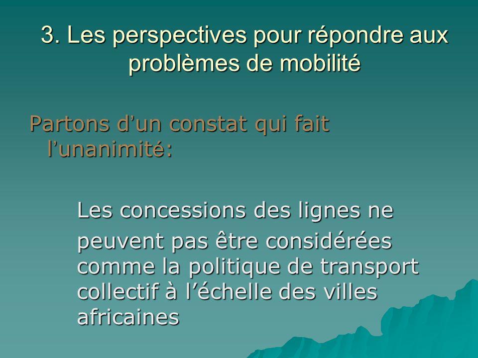 3. Les perspectives pour répondre aux problèmes de mobilité Partons d un constat qui fait l unanimit é : Les concessions des lignes ne peuvent pas êtr