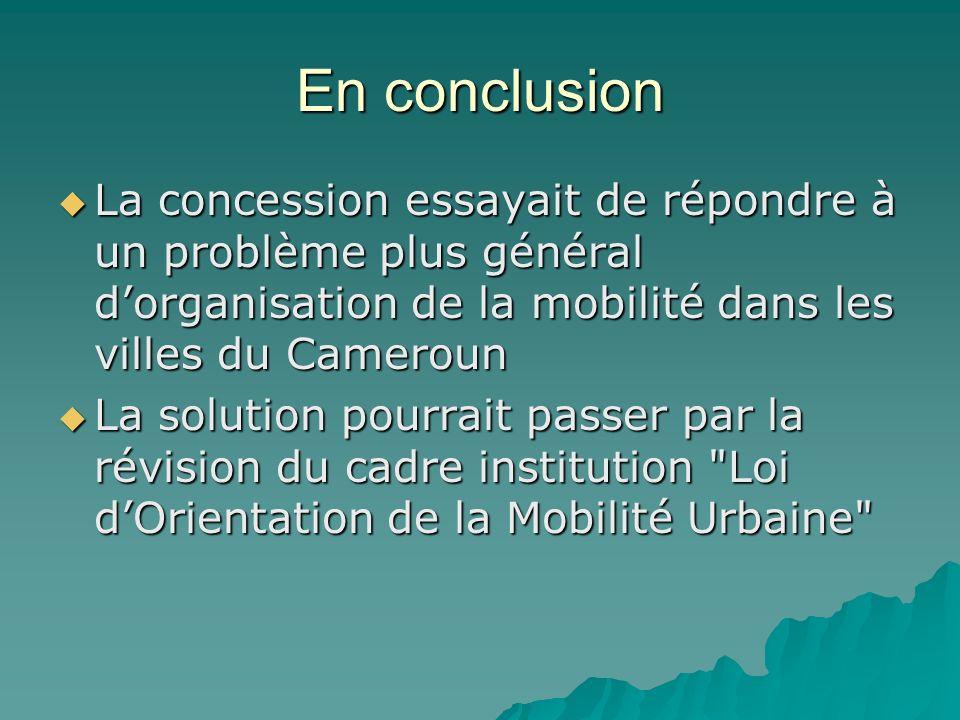 En conclusion La concession essayait de répondre à un problème plus général dorganisation de la mobilité dans les villes du Cameroun La concession ess