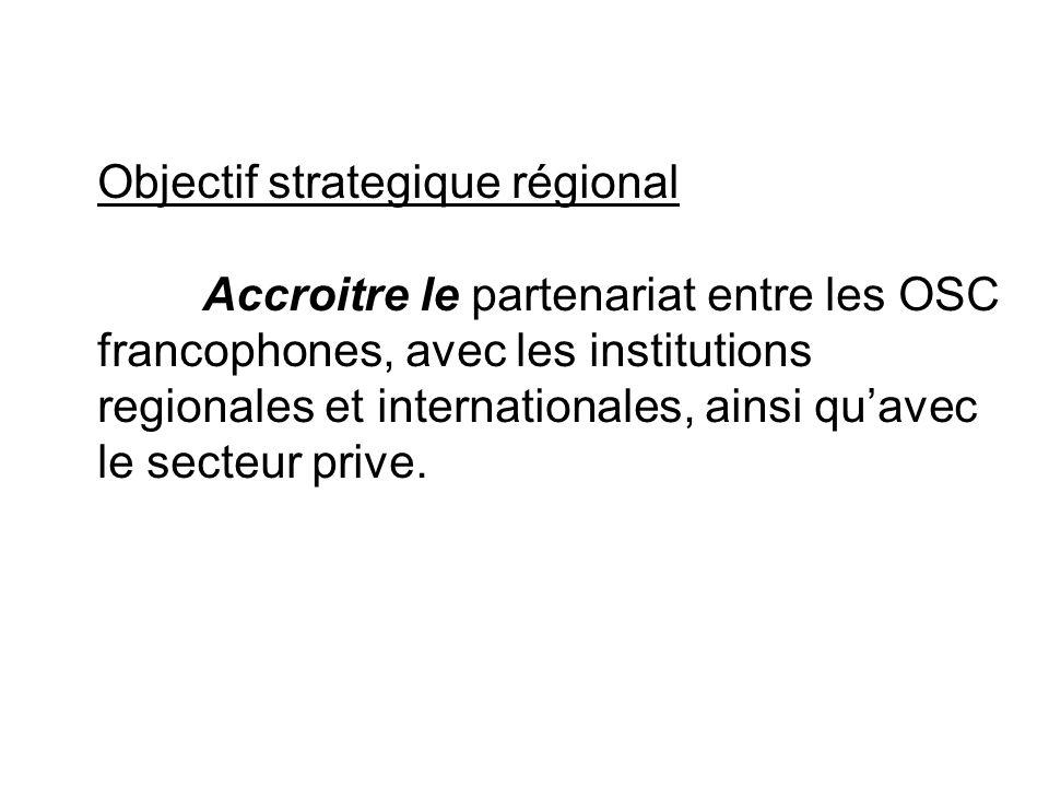 Objectif strategique régional Accroitre le partenariat entre les OSC francophones, avec les institutions regionales et internationales, ainsi quavec l