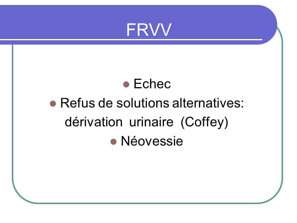 FRVV Echec Refus de solutions alternatives: dérivation urinaire (Coffey) Néovessie