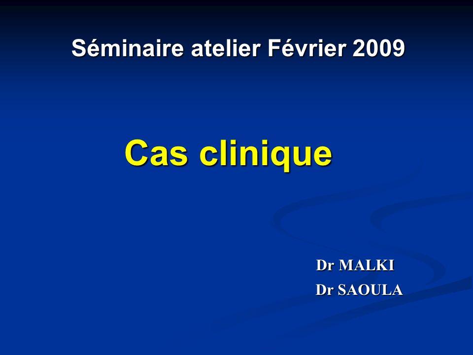 Séminaire atelier Février 2009 Séminaire atelier Février 2009 Cas clinique Cas clinique Dr MALKI Dr MALKI Dr SAOULA Dr SAOULA