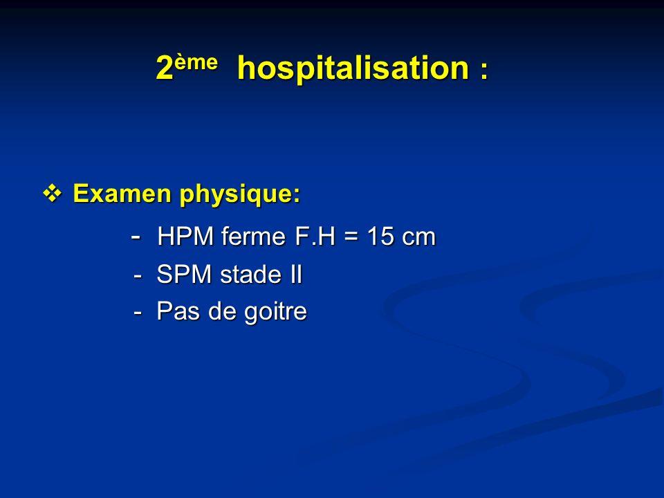 2 ème hospitalisation : 2 ème hospitalisation : Examen physique: Examen physique: - HPM ferme F.H = 15 cm - HPM ferme F.H = 15 cm - SPM stade II - SPM