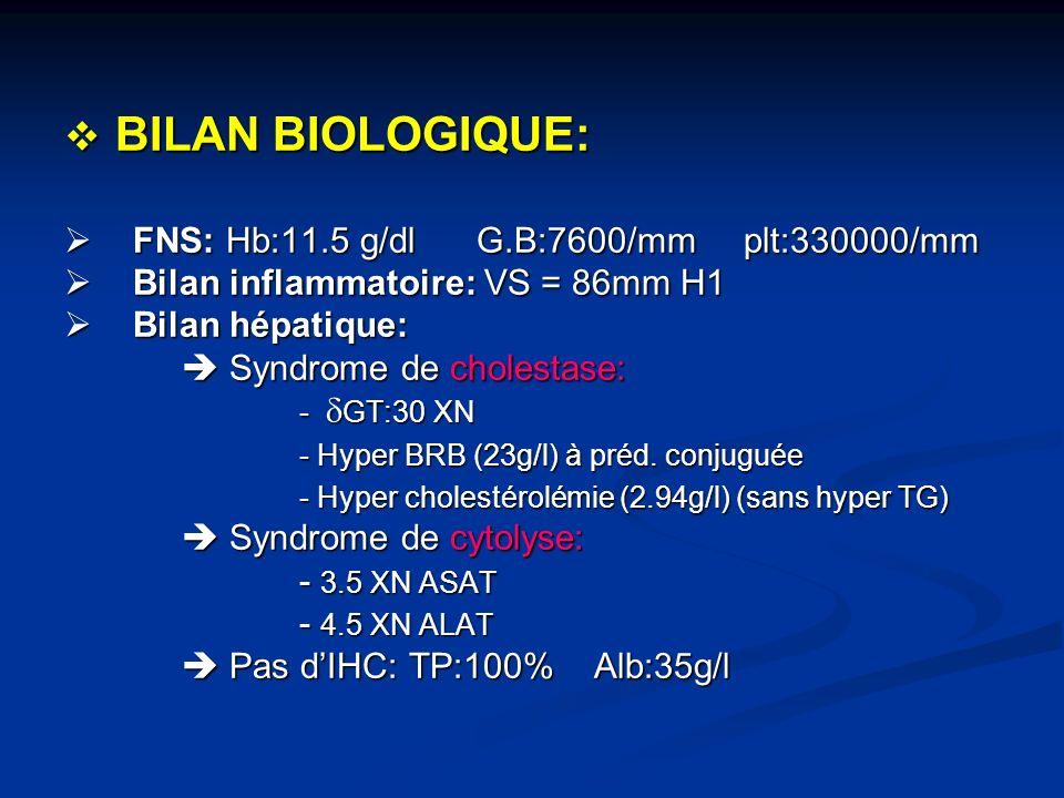 BILAN BIOLOGIQUE: BILAN BIOLOGIQUE: FNS: Hb:11.5 g/dl G.B:7600/mm plt:330000/mm FNS: Hb:11.5 g/dl G.B:7600/mm plt:330000/mm Bilan inflammatoire: VS =