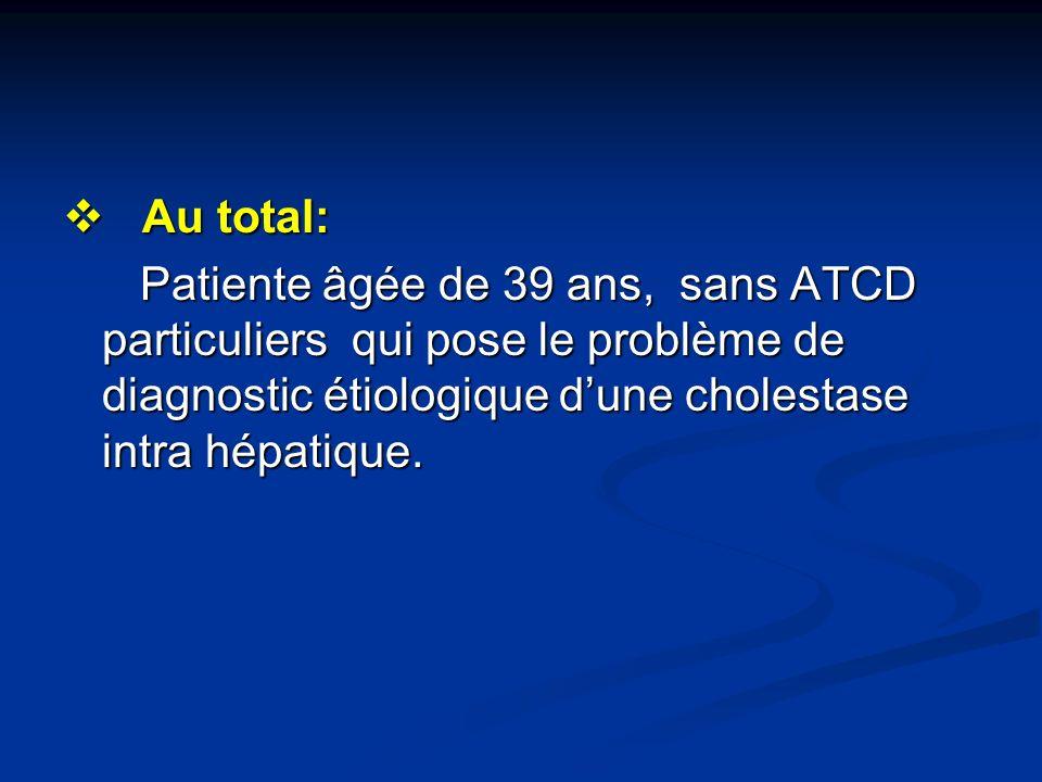 Au total: Au total: Patiente âgée de 39 ans, sans ATCD particuliers qui pose le problème de diagnostic étiologique dune cholestase intra hépatique. Pa