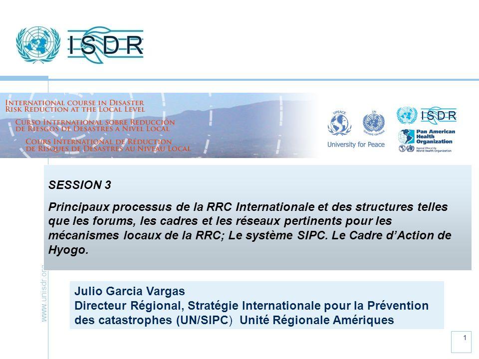 www.unisdr.org 1 SESSION 3 Principaux processus de la RRC Internationale et des structures telles que les forums, les cadres et les réseaux pertinents