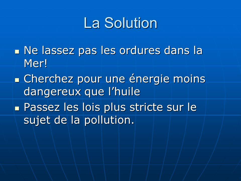 La Solution Ne lassez pas les ordures dans la Mer! Ne lassez pas les ordures dans la Mer! Cherchez pour une énergie moins dangereux que lhuile Cherche
