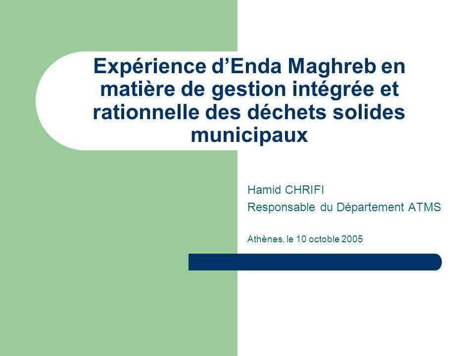 Expérience dEnda Maghreb en matière de gestion intégrée et rationnelle des déchets solides municipaux Hamid CHRIFI Responsable du Département ATMS Ath
