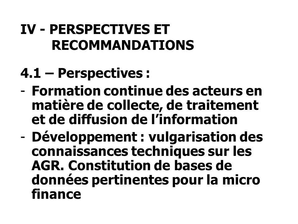 IV - PERSPECTIVES ET RECOMMANDATIONS 4.1 – Perspectives : -Formation continue des acteurs en matière de collecte, de traitement et de diffusion de linformation -Développement : vulgarisation des connaissances techniques sur les AGR.