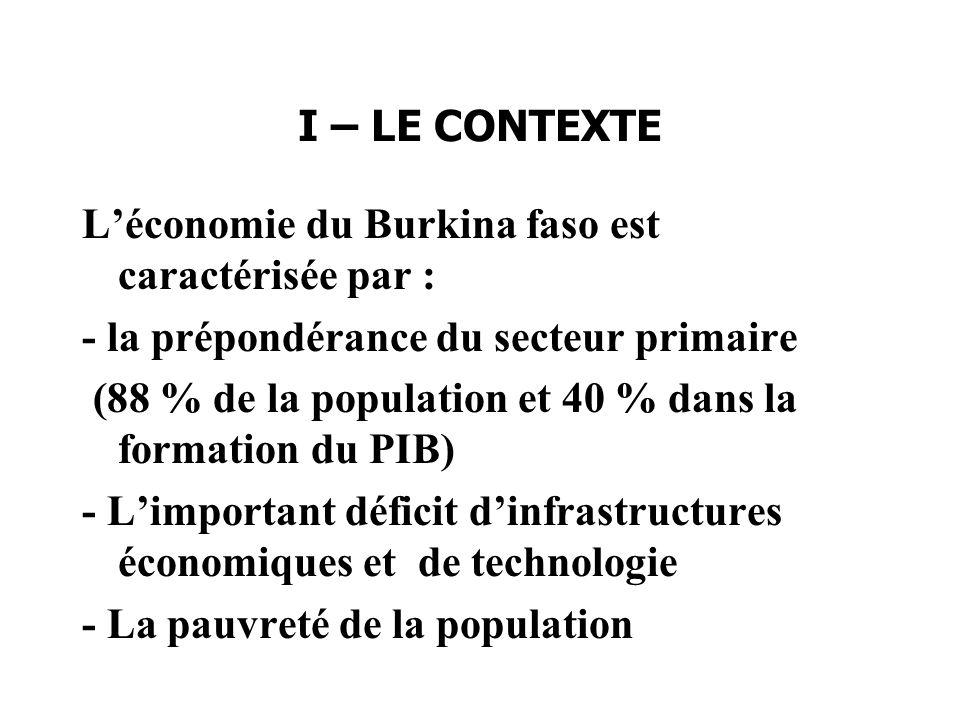 I – LE CONTEXTE Léconomie du Burkina faso est caractérisée par : - la prépondérance du secteur primaire (88 % de la population et 40 % dans la formation du PIB) - Limportant déficit dinfrastructures économiques et de technologie - La pauvreté de la population