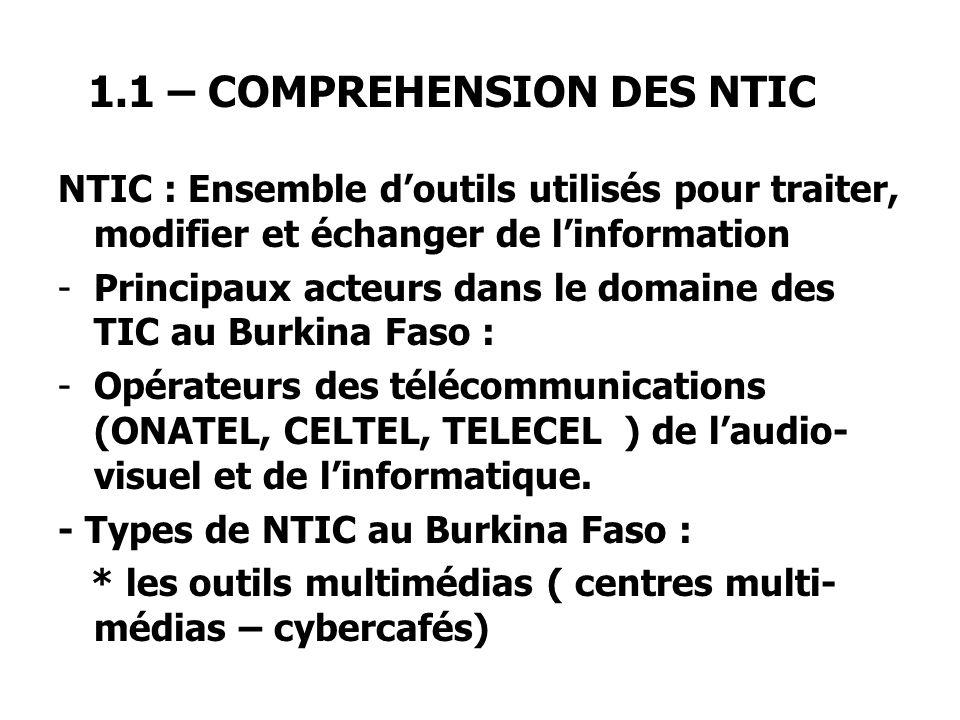 1.1 – COMPREHENSION DES NTIC NTIC : Ensemble doutils utilisés pour traiter, modifier et échanger de linformation -Principaux acteurs dans le domaine des TIC au Burkina Faso : -Opérateurs des télécommunications (ONATEL, CELTEL, TELECEL ) de laudio- visuel et de linformatique.