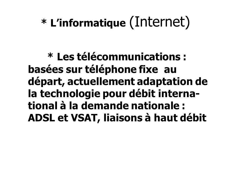 * Linformatique (Internet) * Les télécommunications : basées sur téléphone fixe au départ, actuellement adaptation de la technologie pour débit interna- tional à la demande nationale : ADSL et VSAT, liaisons à haut débit