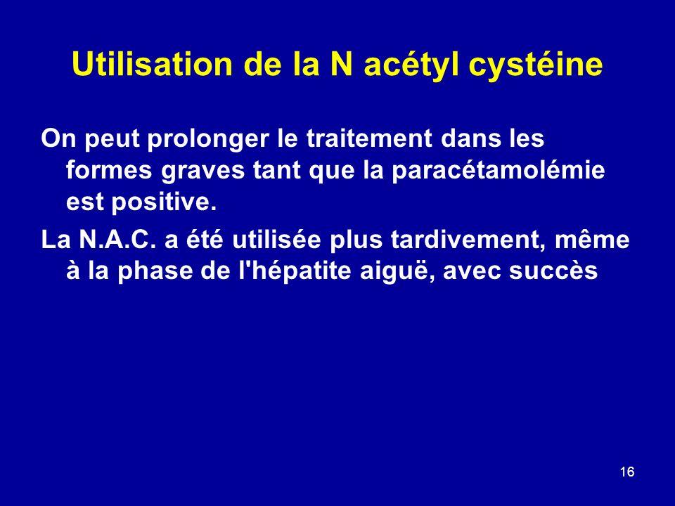 16 Utilisation de la N acétyl cystéine On peut prolonger le traitement dans les formes graves tant que la paracétamolémie est positive. La N.A.C. a ét