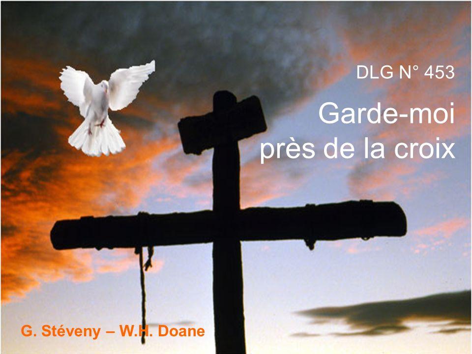 1.Garde-moi près de la croix, Source radieuse De vie, de force et de joie, De foi précieuse.