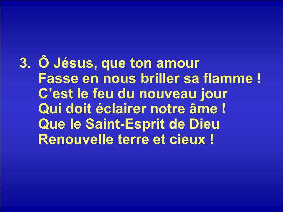 3.Ô Jésus, que ton amour Fasse en nous briller sa flamme .