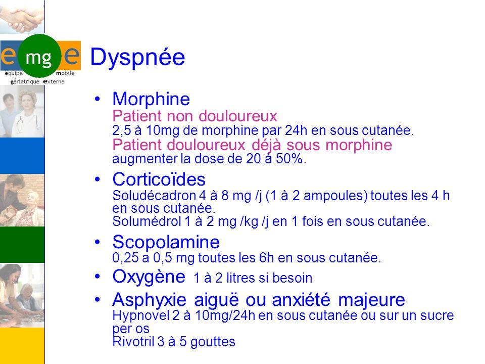 Dyspnée Morphine Patient non douloureux 2,5 à 10mg de morphine par 24h en sous cutanée. Patient douloureux déjà sous morphine augmenter la dose de 20