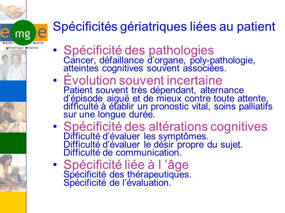 Spécificités gériatriques liées au patient Spécificité des pathologies Cancer, défaillance dorgane, poly-pathologie, atteintes cognitives souvent asso
