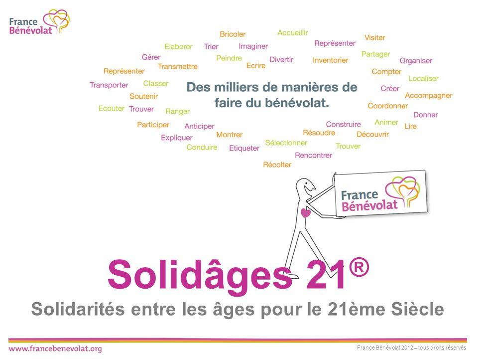 France Bénévolat 2012 – tous droits réservés Solidâges 21 ® Solidarités entre les âges pour le 21ème Siècle