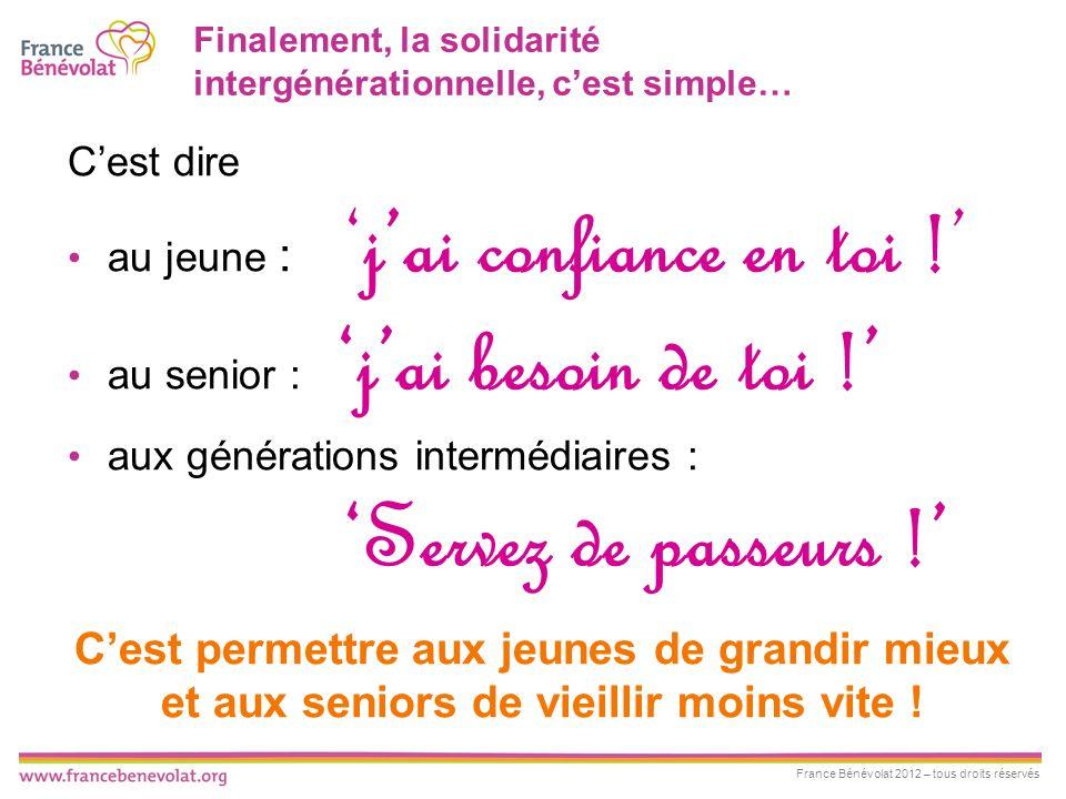 France Bénévolat 2012 – tous droits réservés Finalement, la solidarité intergénérationnelle, cest simple… Cest dire au jeune :jai confiance en toi ! a