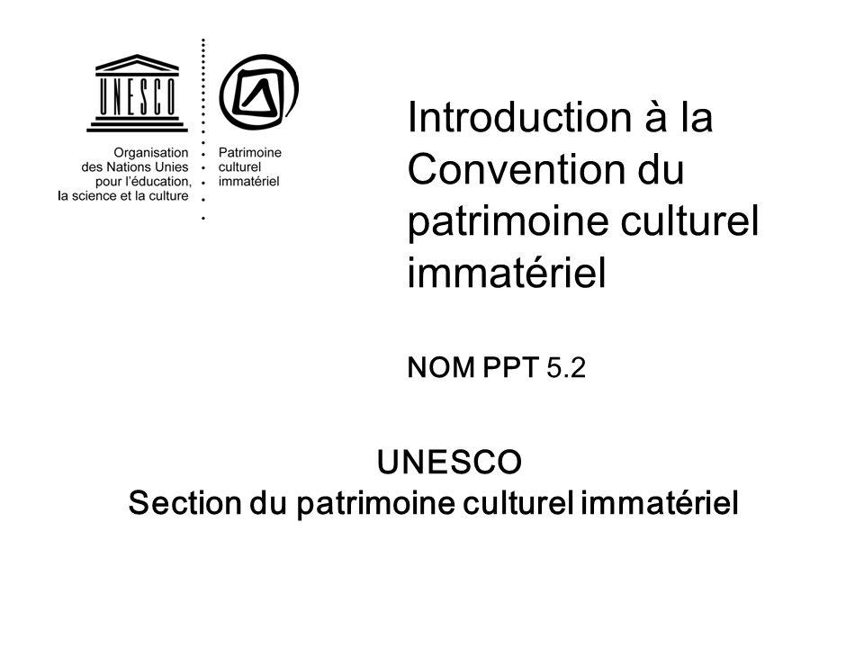 UNESCO Section du patrimoine culturel immatériel Introduction à la Convention du patrimoine culturel immatériel NOM PPT 5.2