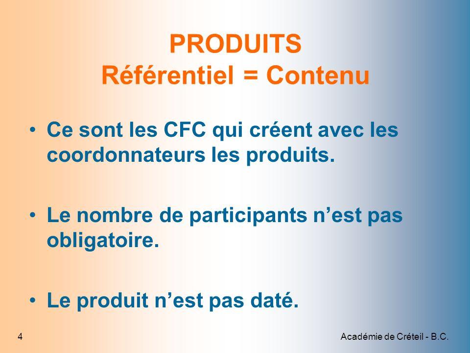 Académie de Créteil - B.C.4 PRODUITS Référentiel = Contenu Ce sont les CFC qui créent avec les coordonnateurs les produits. Le nombre de participants