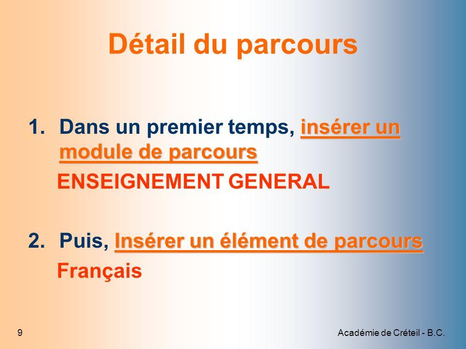 Académie de Créteil - B.C.9 Détail du parcours insérer un module de parcours 1.Dans un premier temps, insérer un module de parcours ENSEIGNEMENT GENER