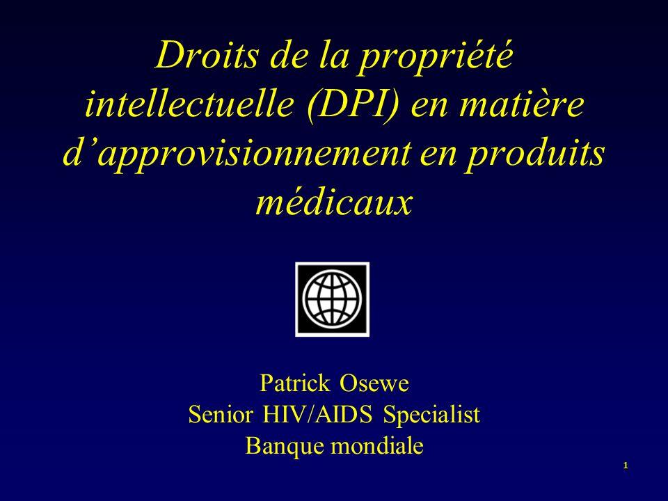 1 Droits de la propriété intellectuelle (DPI) en matière dapprovisionnement en produits médicaux Patrick Osewe Senior HIV/AIDS Specialist Banque mondiale