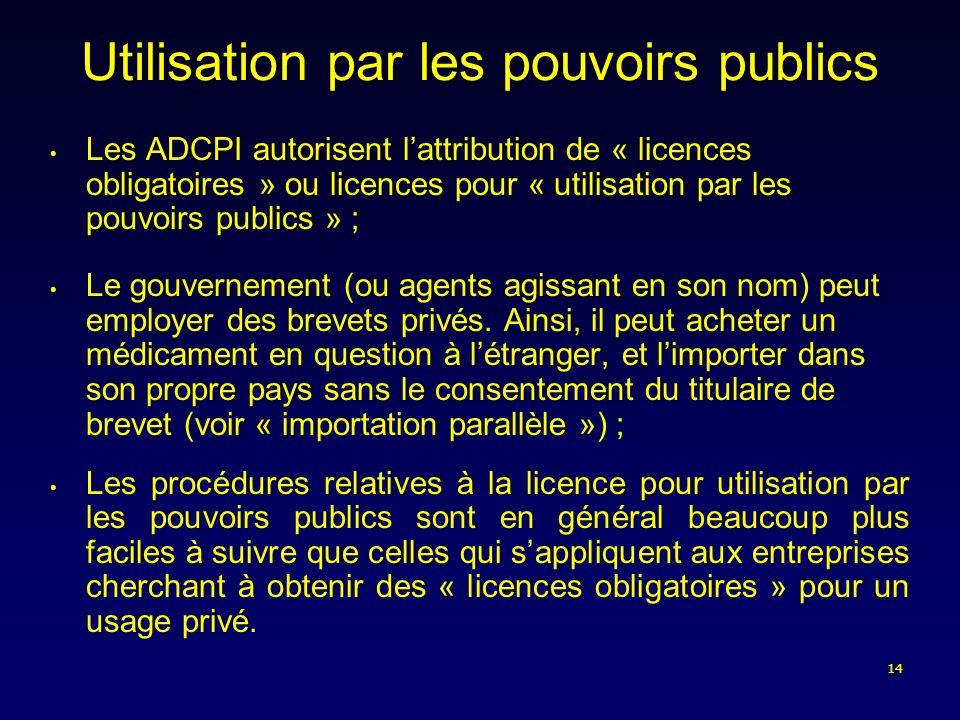 14 Utilisation par les pouvoirs publics Les ADCPI autorisent lattribution de « licences obligatoires » ou licences pour « utilisation par les pouvoirs publics » ; Le gouvernement (ou agents agissant en son nom) peut employer des brevets privés.