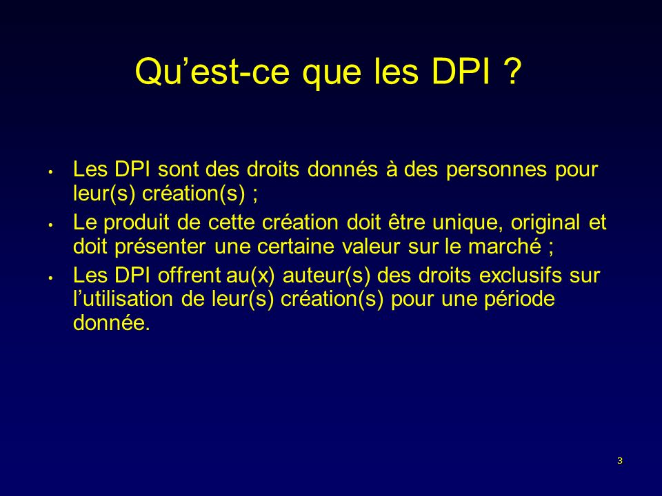 3 Quest-ce que les DPI ? Les DPI sont des droits donnés à des personnes pour leur(s) création(s) ; Le produit de cette création doit être unique, orig
