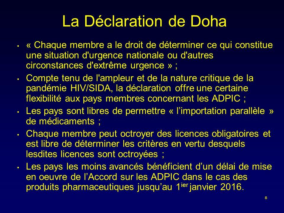 8 La Déclaration de Doha « Chaque membre a le droit de déterminer ce qui constitue une situation d urgence nationale ou d autres circonstances d extrême urgence » ; Compte tenu de l ampleur et de la nature critique de la pandémie HIV/SIDA, la déclaration offre une certaine flexibilité aux pays membres concernant les ADPIC ; Les pays sont libres de permettre « limportation parallèle » de médicaments ; Chaque membre peut octroyer des licences obligatoires et est libre de déterminer les critères en vertu desquels lesdites licences sont octroyées ; Les pays les moins avancés bénéficient dun délai de mise en oeuvre de lAccord sur les ADPIC dans le cas des produits pharmaceutiques jusquau 1 ier janvier 2016.