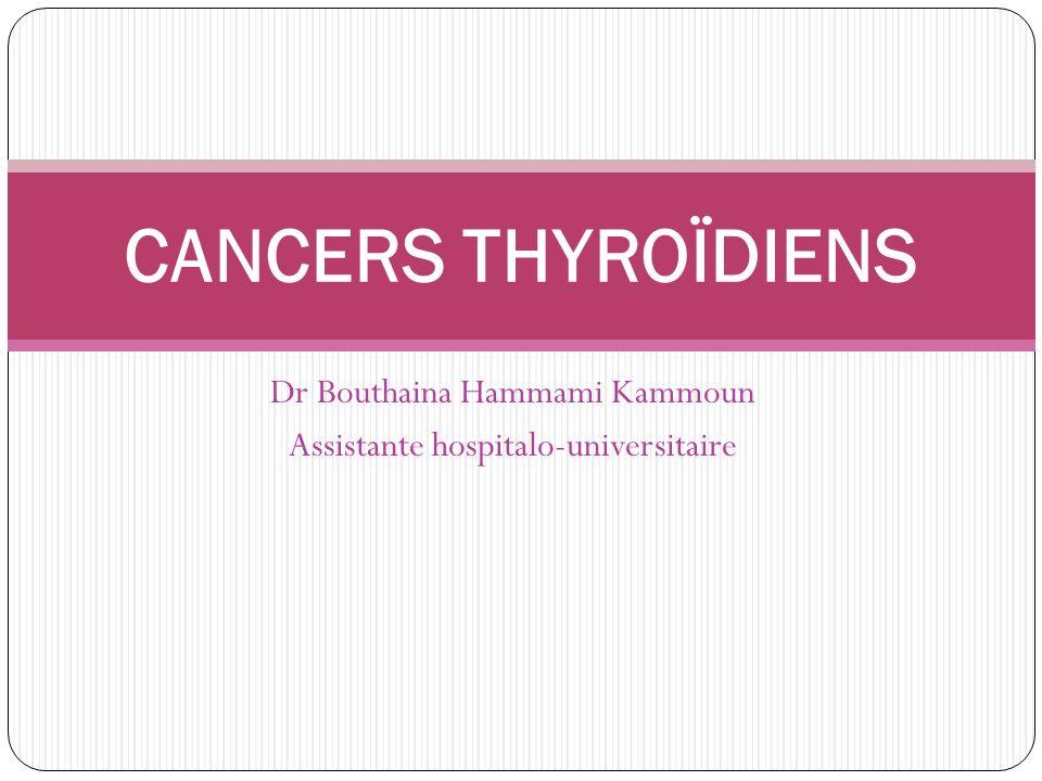 Dr Bouthaina Hammami Kammoun Assistante hospitalo-universitaire CANCERS THYROÏDIENS